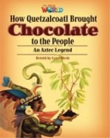 OUR WORLD Level 6 READER: HOW QUETZALCOATL BROUGHT CHOCOLATE TO THE PEOPLE