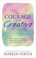 The Courage to Be Creative: How to Believe in Yourself, Your Dreams and Ideas, and Your Creative Car