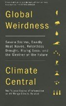 Global Weirdness: Severe Storms, Deadly Heat Waves, Relentless Drought, Rising Seas and the Weather