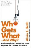 Who Gets What - and Why : Understand the Choices You Have, Improve the Choices You Make