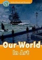 OXFORD READ AND DISCOVER Level 5: OUR WORLD IN ART + AUDIO CD PACK