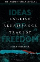 English Renaissance Tragedy: Ideas of Freedom (Arden Shakespeare)