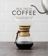 Real Fresh Coffee: How to Source, Roast, Grind and Brew the Perfect Cup
