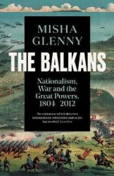 The Balkans, 1804-2012 : Nationalism, War and the Great Powers - Misha Glenny