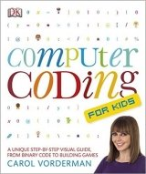 Computer Coding for Kids A Unique Step-by-Step Visual Guide, from Binary Code to Building Games