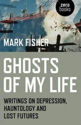Ghosts of My Life : Writings on Depression, Hauntology and Lost Futures - Mark Fisher