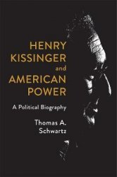 Henry Kissinger and American Power : A Political Biography