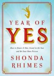 Year of Yes How to Dance it Out, Stand in the Sun and be Your Own Person