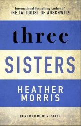Three Sisters : The conclusion to the Tattooist of Auschwitz trilogy - Heather Morris