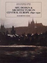 Art, Design, and Architecture in Central Europe, 1890-1920 - Elizabeth Clegg