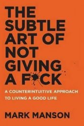 The Subtle Art of Not Giving a F*ck : A Counterintuitive Approach to Living a Good Life - Mark Manson