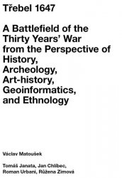 Třebel 1647 - A Battlefield of the Thirty Years' War from the Perspective of History, Archeology, Art-history, Geoinformatics, and Ethnology - Václav Matoušek