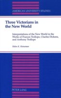 Three Victorians in the New World Interpretations of the New World in the Works of Frances Trollope, Charles Dickens, and Anthony Trollope