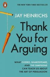 Thank You for Arguing : What Cicero, Shakespeare and the Simpsons Can Teach Us About the Art of Persuasion - Jay Heinrichs