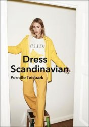Dress Scandinavian: Style your Life and Wardrobe the Danish Way - Pernille Teisbaek