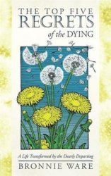 THE TOP FIVE REGRETS OF THE DYING: A LIFE TRANSFORMED BY THE DEARLY DEPARTING
