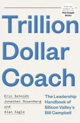 Trillion Dollar Coach : The Leadership Handbook of Silicon Valley's Bill Campbell - Jonathan Rosenberg;Eric Schmidt