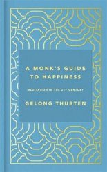 A Monk´s Guide to Happiness: Meditation in the 21st century - Thubten Gelong