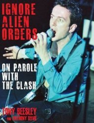 Ignore Alien Orders: On Parole With The Clash - Beesley Tony