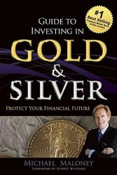 Guide to Investing in Gold & Silver : Protect Your Financial Future - Michael Maloney