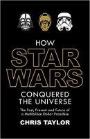 How Star Wars Conquered the Universe: The Past, Present, and Future of a Multibillion Dollar Franchi