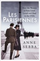 Les Parisiennes : How the Women of Paris Lived, Loved and Died in the 1940s