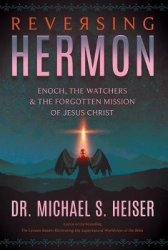 Reversing Hermon : Enoch, the Watchers, and the Forgotten Mission of Jesus Christ