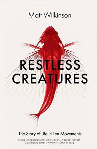 Restless Creatures : The Story of Life in Ten Movements - Ma...