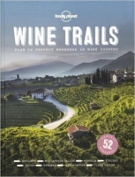 Wine Trails: 52 Perfect Weekends in Wine Country (Lonely Pla...