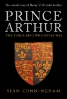 Prince Arthur : The Tudor King Who Never Was - Cunningham, S...