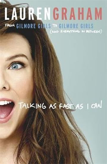 Talking As Fast As I Can : From Gilmore Girls to Gilmore Girls, and Everything in Between - From Gilmore Girls to Gilmore Girls, and Everything in Between - Lauren Graham