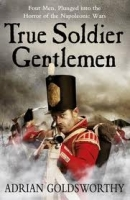 TRUE SOLDIER GENTLEMEN - GOLDSWORTHY, A.