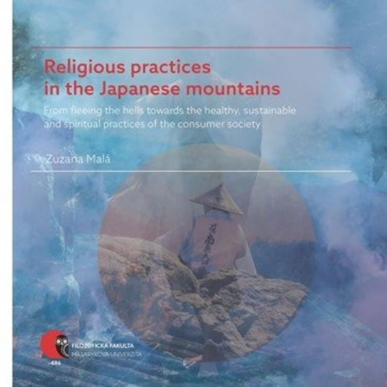 Religious practices in the Japanese mountains - From fleeing the hells towards the healthy, sustainable and spiritual practices of the consumer society - Zuzana Malá