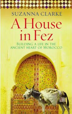 A House in Fez: Building a Life in the Ancient Heart of Moro...