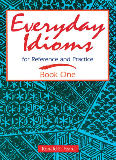 Everyday Idioms 1: For Reference and Practice - Ronald E. Feare