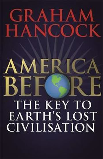 America Before: The Key to Earth´s Lost Civilization : A new investigation into the mysteries of the human past by the bestselling author of Fingerprints of the Gods and Magicians of the Gods - Graham Hancock