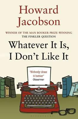 Whatever It Is, I Don't Like It - Howard Jacobson