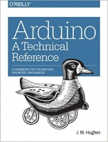 Arduino: A Technical Reference : A Handbook for Technicians, Engineers, and Makers - Hughes, J.