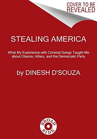 Stealing America: What My Experience with Criminal Gangs Taught Me about Obama, Hillary, and the Democratic Party - Dinesh D'souza