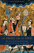 The Abacus and the Cross: The Story of the Pope Who Brought the Light of Science to the Dark Ages -