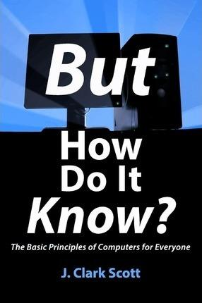 But How Do It Know? : The Basic Principles of Computers for Everyone