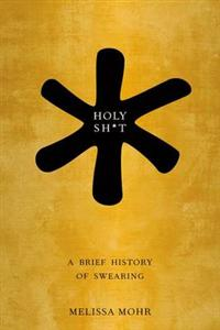 Holy Sh*t: A Brief History of Swearing - Mohr M.