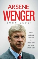 Arsene Wenger : The Inside Story of Arsenal Under Wenger - C...