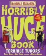 HORRIBLE HISTORIES: HORRIBLY HUGE BOOK OF TERRIBLE TUDORS - BROWN, M. (ill.), DEARY, T., TONGE, N.
