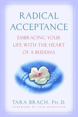 Radical Acceptance: Embracing Your Life with the Heart of a ...