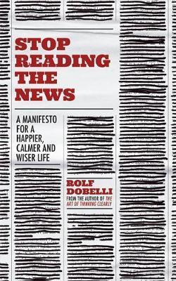 Stop Reading the News : A Manifesto for a Happier, Calmer and Wiser Life - Rolf Dobelli