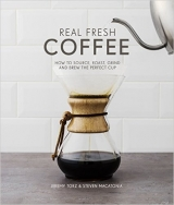 Real Fresh Coffee: How to Source, Roast, Grind and Brew the ...