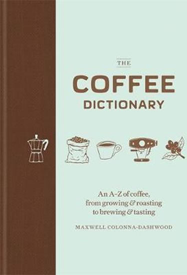 The Coffee Dictionary : An A-Z of coffee, from growing & roasting to brewing & tasting - Maxwell Colonna-Dashwood