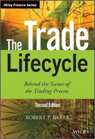 The Trade Lifecycle : Behind the Scenes of the Trading Process, 2nd Ed. - Baker, R.