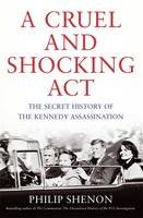 A Cruel and Shocking Act: The Secret History of the Kennedy Assassination - Philip Shenon